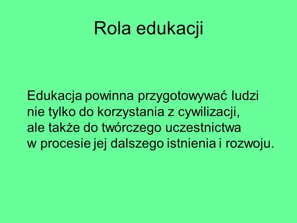 Rola edukacji Edukacja powinna przygotowywać ludzi nie tylko do korzystania z cywilizacji, ale także do twórczego uczestnictwa w procesie jej dalszego