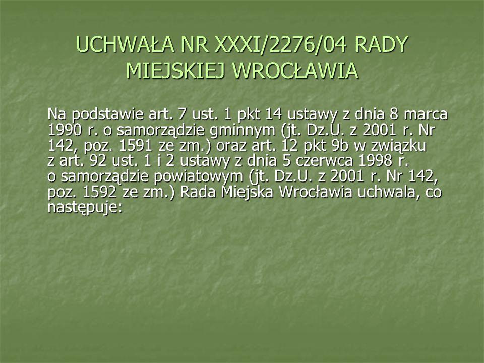 UCHWAŁA NR XXXI/2276/04 RADY MIEJSKIEJ WROCŁAWIA Na podstawie art. 7 ust. 1 pkt 14 ustawy z dnia 8 marca 1990 r. o samorządzie gminnym (jt. Dz.U. z 20