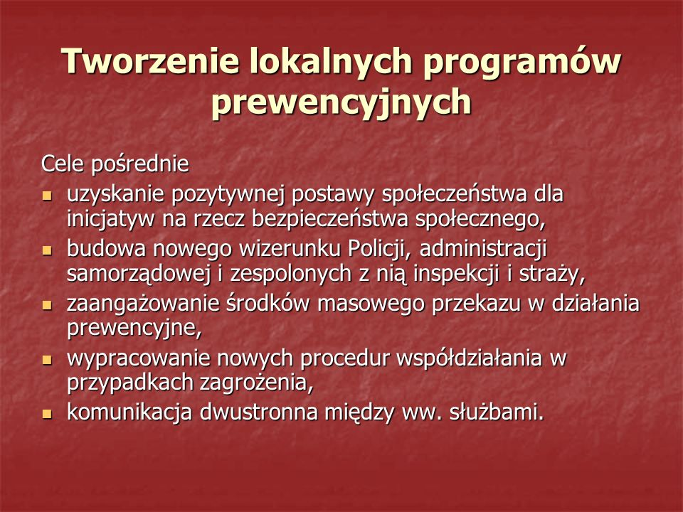Tworzenie lokalnych programów prewencyjnych Cele pośrednie uzyskanie pozytywnej postawy społeczeństwa dla inicjatyw na rzecz bezpieczeństwa społeczneg