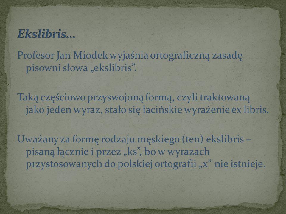 Profesor Jan Miodek wyjaśnia ortograficzną zasadę pisowni słowa ekslibris. Taką częściowo przyswojoną formą, czyli traktowaną jako jeden wyraz, stało