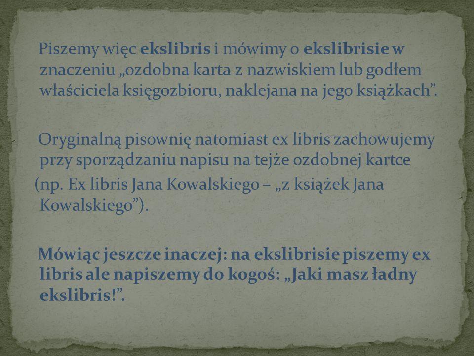Piszemy więc ekslibris i mówimy o ekslibrisie w znaczeniu ozdobna karta z nazwiskiem lub godłem właściciela księgozbioru, naklejana na jego książkach.
