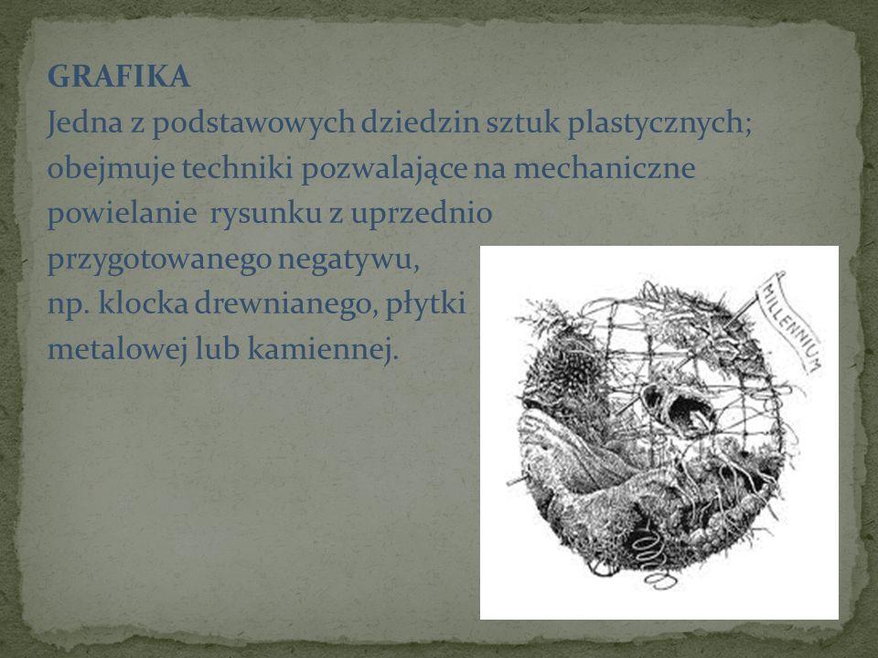 GRAFIKA Jedna z podstawowych dziedzin sztuk plastycznych; obejmuje techniki pozwalające na mechaniczne powielanie rysunku z uprzednio przygotowanego n