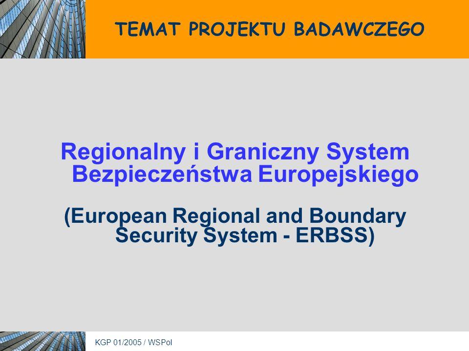 KGP 01/2005 / WSPol TEMAT PROJEKTU BADAWCZEGO Regionalny i Graniczny System Bezpieczeństwa Europejskiego (European Regional and Boundary Security System - ERBSS)