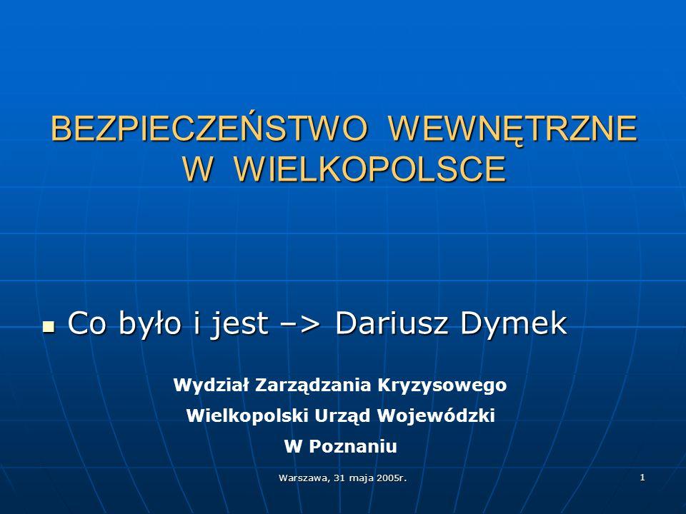 Warszawa, 31 maja 2005r. 1 BEZPIECZEŃSTWO WEWNĘTRZNE W WIELKOPOLSCE Co było i jest –> Dariusz Dymek Co było i jest –> Dariusz Dymek Wydział Zarządzani