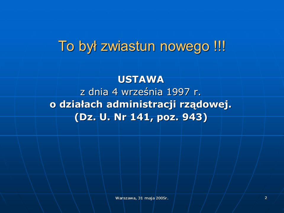 Warszawa, 31 maja 2005r. 2 To był zwiastun nowego !!! USTAWA z dnia 4 września 1997 r. o działach administracji rządowej. (Dz. U. Nr 141, poz. 943)