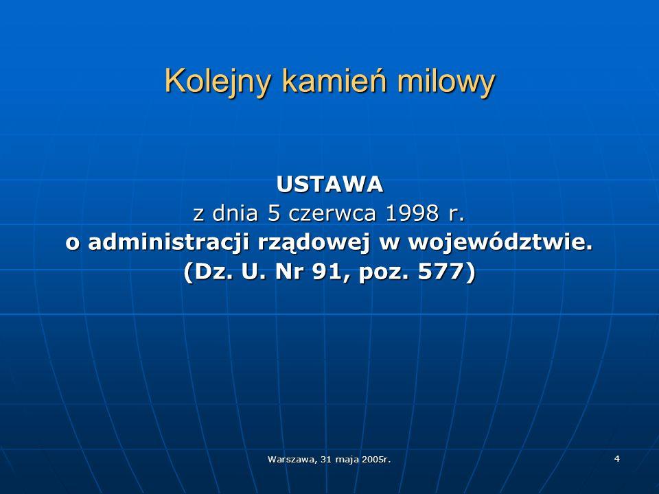 Warszawa, 31 maja 2005r. 4 Kolejny kamień milowy USTAWA z dnia 5 czerwca 1998 r. o administracji rządowej w województwie. (Dz. U. Nr 91, poz. 577)