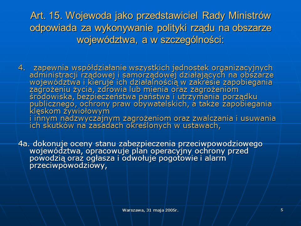 Warszawa, 31 maja 2005r. 5 Art. 15. Wojewoda jako przedstawiciel Rady Ministrów odpowiada za wykonywanie polityki rządu na obszarze województwa, a w s