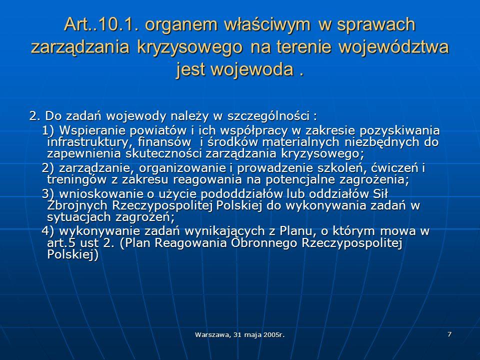 Warszawa, 31 maja 2005r. 7 Art..10.1. organem właściwym w sprawach zarządzania kryzysowego na terenie województwa jest wojewoda. 2. Do zadań wojewody