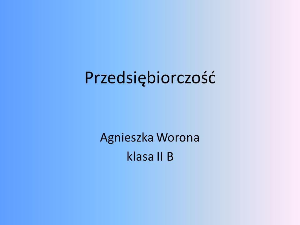 Przedsiębiorczość Agnieszka Worona klasa II B
