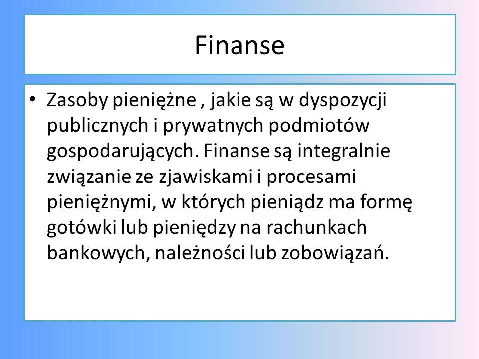 Finanse Zasoby pieniężne, jakie są w dyspozycji publicznych i prywatnych podmiotów gospodarujących. Finanse są integralnie związanie ze zjawiskami i p