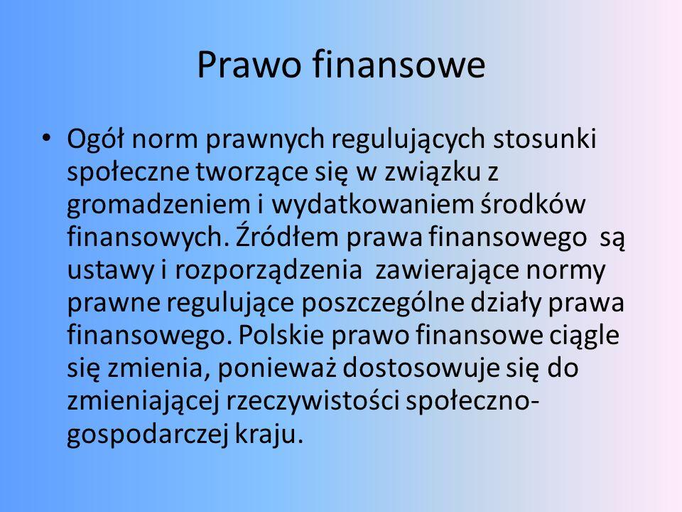 Prawo finansowe Ogół norm prawnych regulujących stosunki społeczne tworzące się w związku z gromadzeniem i wydatkowaniem środków finansowych. Źródłem