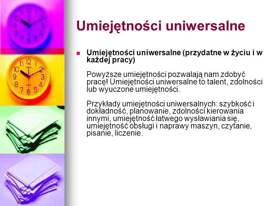 Umiejętności uniwersalne Umiejętności uniwersalne (przydatne w życiu i w każdej pracy) Powyższe umiejętności pozwalają nam zdobyć pracę! Umiejętności