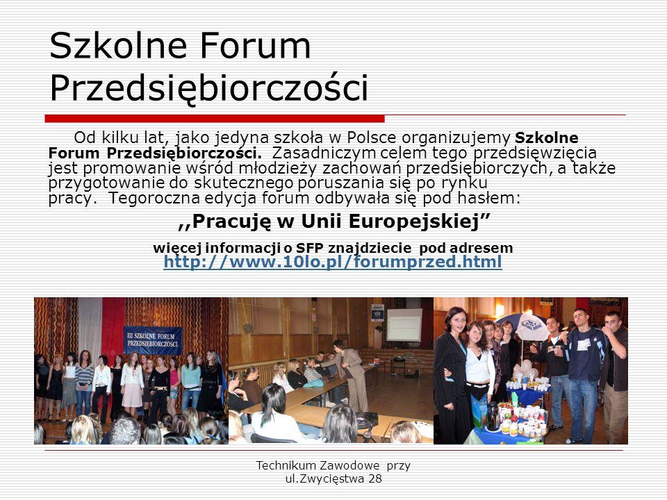 Technikum Zawodowe przy ul.Zwycięstwa 28 Szkolne Forum Przedsiębiorczości Od kilku lat, jako jedyna szkoła w Polsce organizujemy Szkolne Forum Przedsi