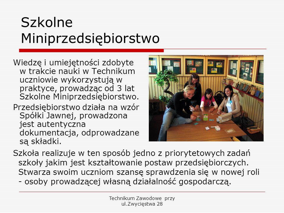 Technikum Zawodowe przy ul.Zwycięstwa 28 Szkolne Miniprzedsiębiorstwo Wiedzę i umiejętności zdobyte w trakcie nauki w Technikum uczniowie wykorzystują