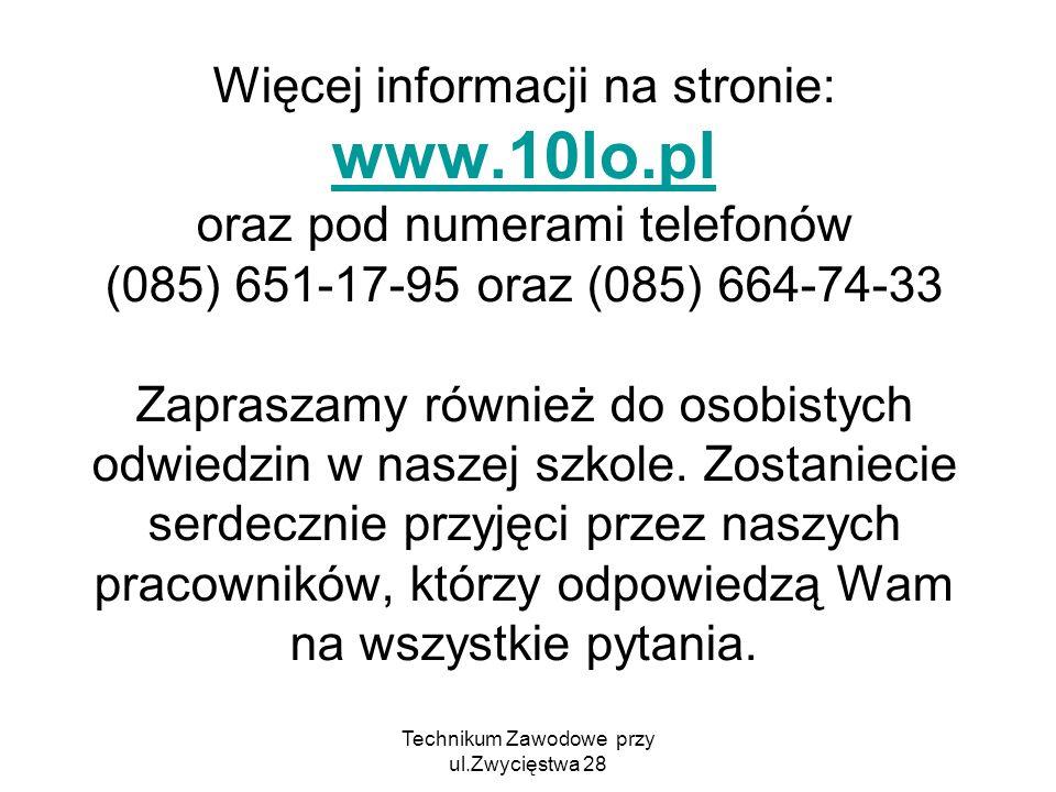 Technikum Zawodowe przy ul.Zwycięstwa 28 Więcej informacji na stronie: www.10lo.pl oraz pod numerami telefonów (085) 651-17-95 oraz (085) 664-74-33 Za