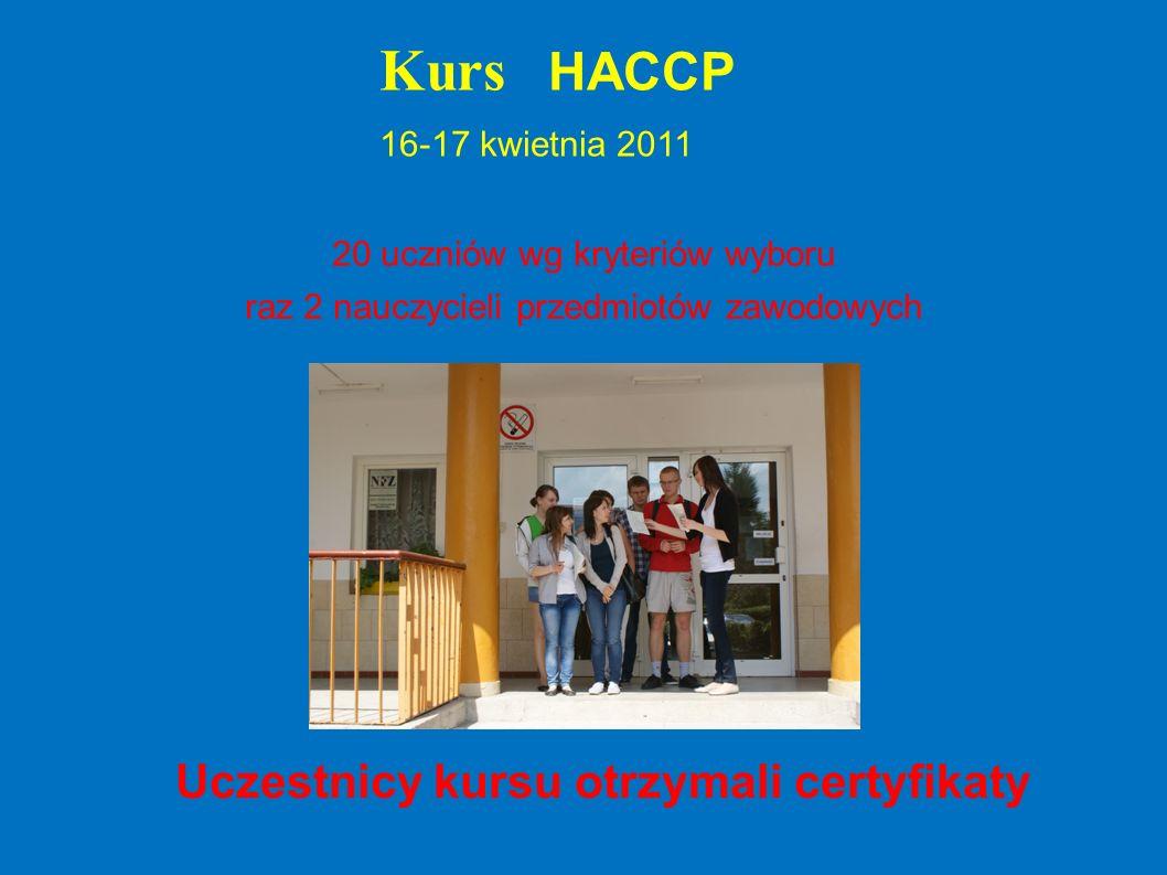 Kurs HACCP 16-17 kwietnia 2011 20 uczniów wg kryteriów wyboru raz 2 nauczycieli przedmiotów zawodowych Uczestnicy kursu otrzymali certyfikaty
