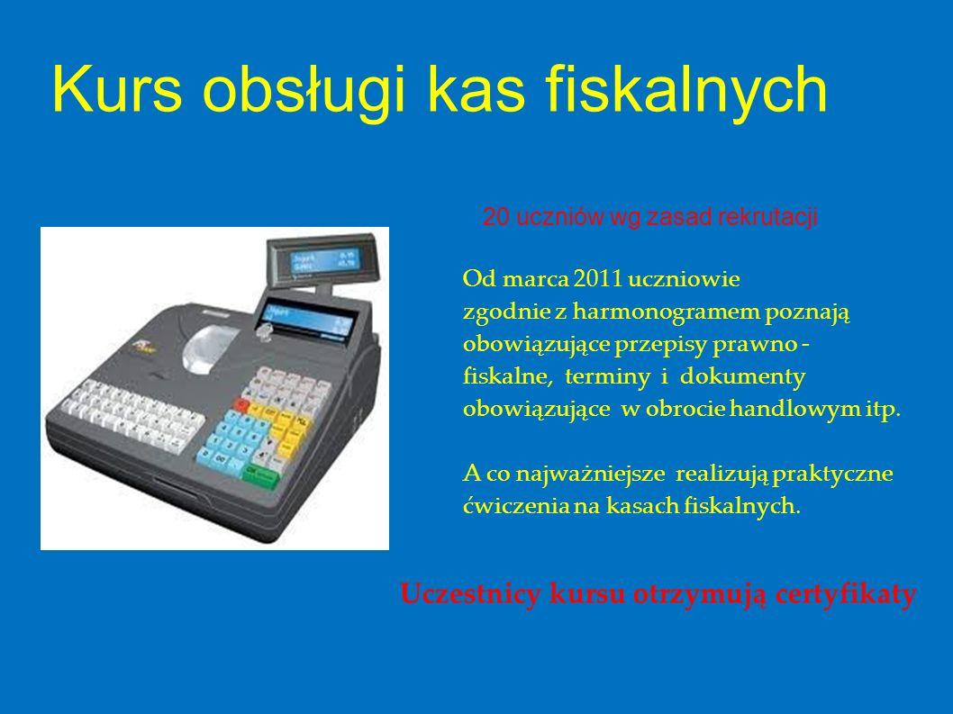 Kurs obsługi kas fiskalnych 20 uczniów wg zasad rekrutacji Od marca 2011 uczniowie zgodnie z harmonogramem poznają obowiązujące przepisy prawno - fisk
