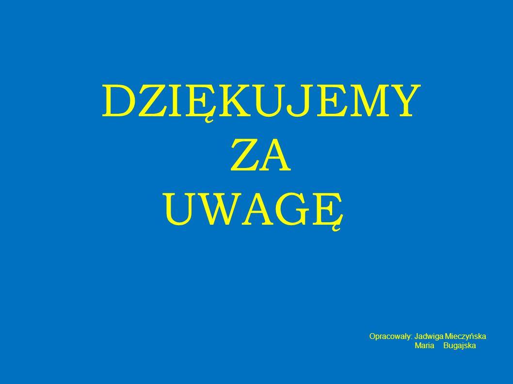 DZIĘKUJEMY ZA UWAGĘ Opracowały: Jadwiga Mieczyńska Maria Bugajska
