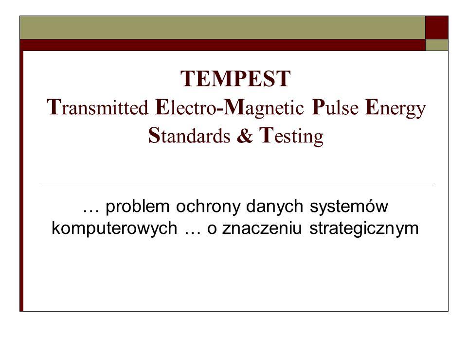 TEMPEST T ransmitted E lectro- M agnetic P ulse E nergy S tandards & T esting … problem ochrony danych systemów komputerowych … o znaczeniu strategicz