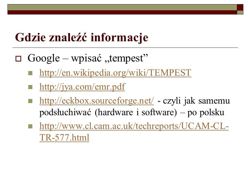 Gdzie znaleźć informacje Google – wpisać tempest http://en.wikipedia.org/wiki/TEMPEST http://jya.com/emr.pdf http://eckbox.sourceforge.net/ - czyli jak samemu podsłuchiwać (hardware i software) – po polsku http://eckbox.sourceforge.net/ http://www.cl.cam.ac.uk/techreports/UCAM-CL- TR-577.html http://www.cl.cam.ac.uk/techreports/UCAM-CL- TR-577.html