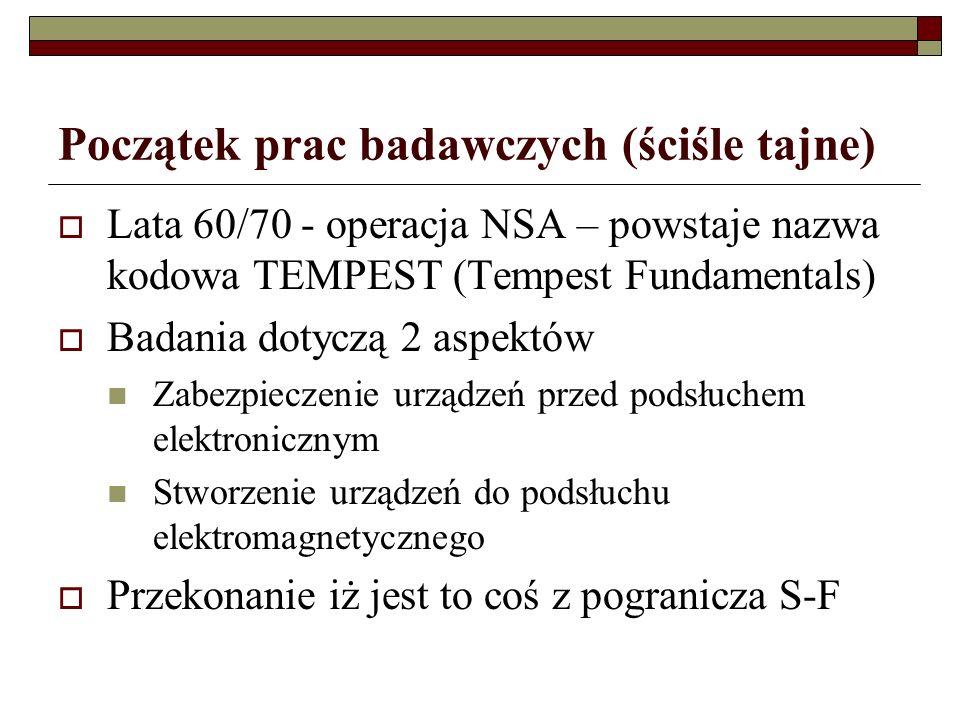 Początek prac badawczych (ściśle tajne) Lata 60/70 - operacja NSA – powstaje nazwa kodowa TEMPEST (Tempest Fundamentals) Badania dotyczą 2 aspektów Zabezpieczenie urządzeń przed podsłuchem elektronicznym Stworzenie urządzeń do podsłuchu elektromagnetycznego Przekonanie iż jest to coś z pogranicza S-F
