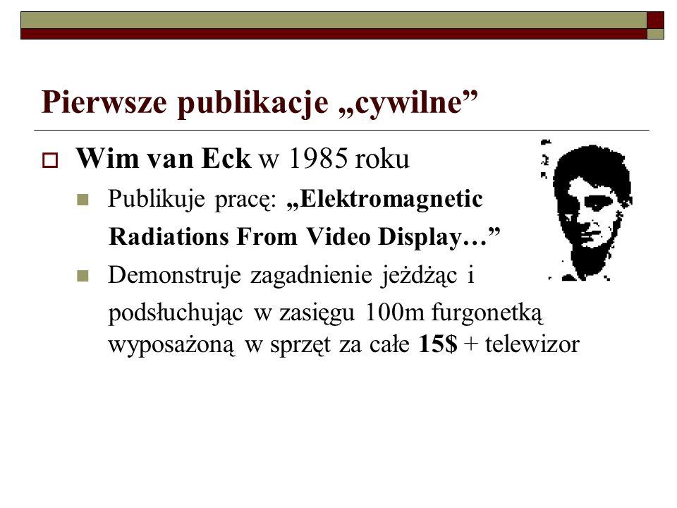 Pierwsze publikacje cywilne Wim van Eck w 1985 roku Publikuje pracę: Elektromagnetic Radiations From Video Display… Demonstruje zagadnienie jeżdżąc i podsłuchując w zasięgu 100m furgonetką wyposażoną w sprzęt za całe 15$ + telewizor