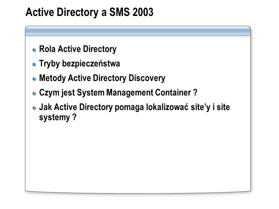 Active Directory a SMS 2003 Rola Active Directory Tryby bezpieczeństwa Metody Active Directory Discovery Czym jest System Management Container ? Jak A