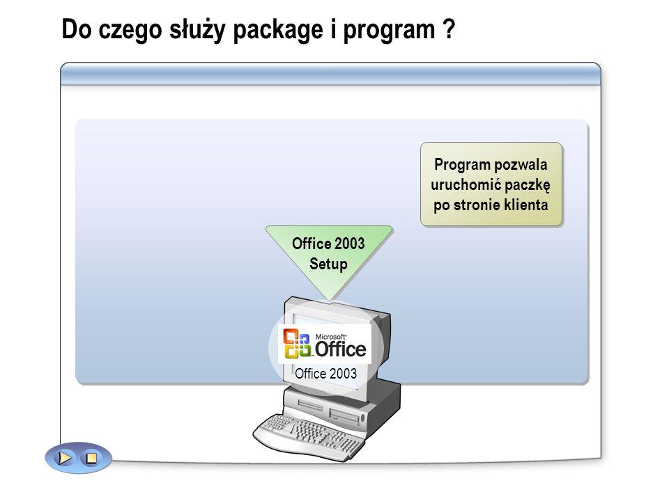 Do czego służy package i program ? A program allows a package to run on the client Office 2003 Setup Office 2003 Program pozwala uruchomić paczkę po s