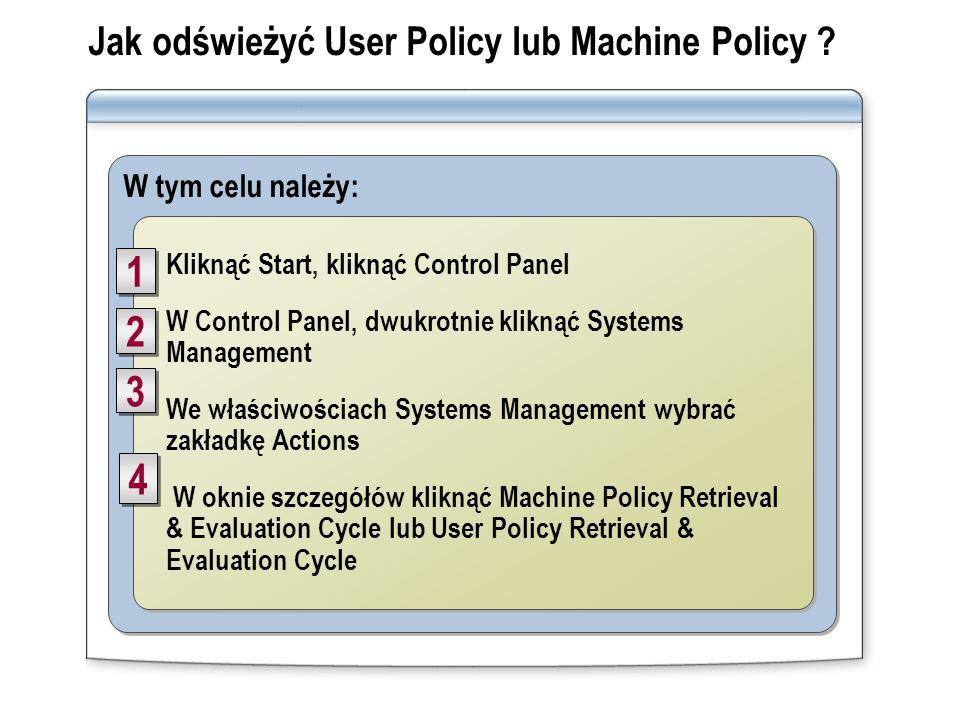 W tym celu należy: Jak odświeżyć User Policy lub Machine Policy ? Kliknąć Start, kliknąć Control Panel W Control Panel, dwukrotnie kliknąć Systems Man