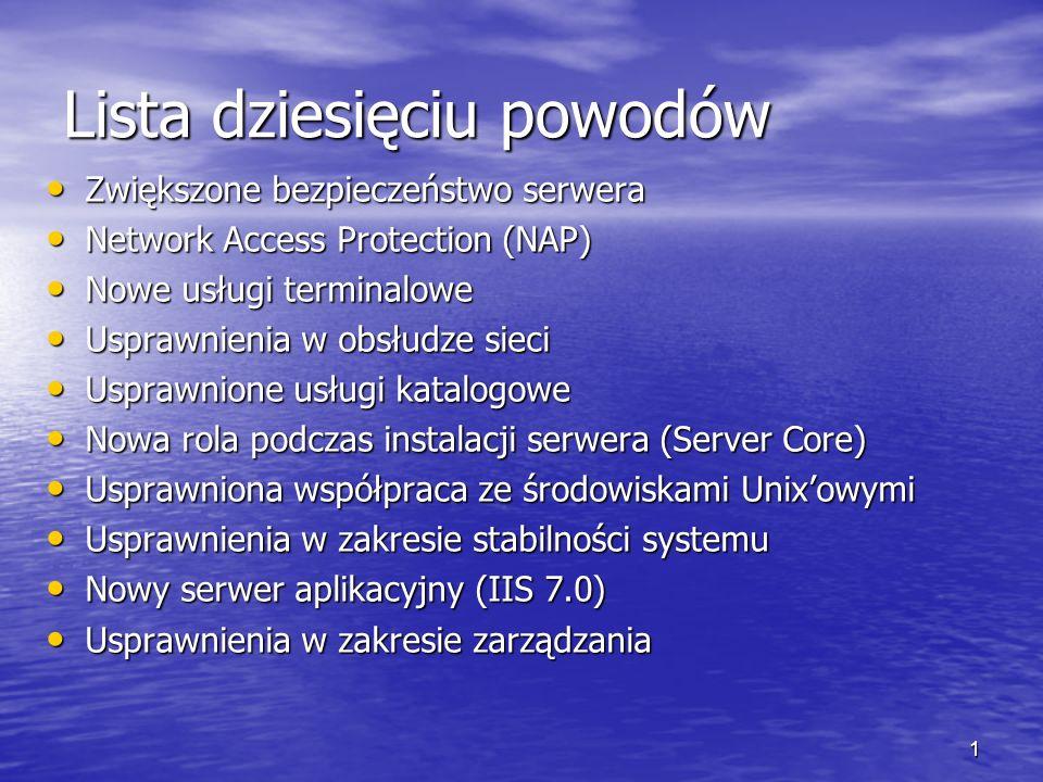 1 Lista dziesięciu powodów Zwiększone bezpieczeństwo serwera Zwiększone bezpieczeństwo serwera Network Access Protection (NAP) Network Access Protection (NAP) Nowe usługi terminalowe Nowe usługi terminalowe Usprawnienia w obsłudze sieci Usprawnienia w obsłudze sieci Usprawnione usługi katalogowe Usprawnione usługi katalogowe Nowa rola podczas instalacji serwera (Server Core) Nowa rola podczas instalacji serwera (Server Core) Usprawniona współpraca ze środowiskami Unixowymi Usprawniona współpraca ze środowiskami Unixowymi Usprawnienia w zakresie stabilności systemu Usprawnienia w zakresie stabilności systemu Nowy serwer aplikacyjny (IIS 7.0) Nowy serwer aplikacyjny (IIS 7.0) Usprawnienia w zakresie zarządzania Usprawnienia w zakresie zarządzania