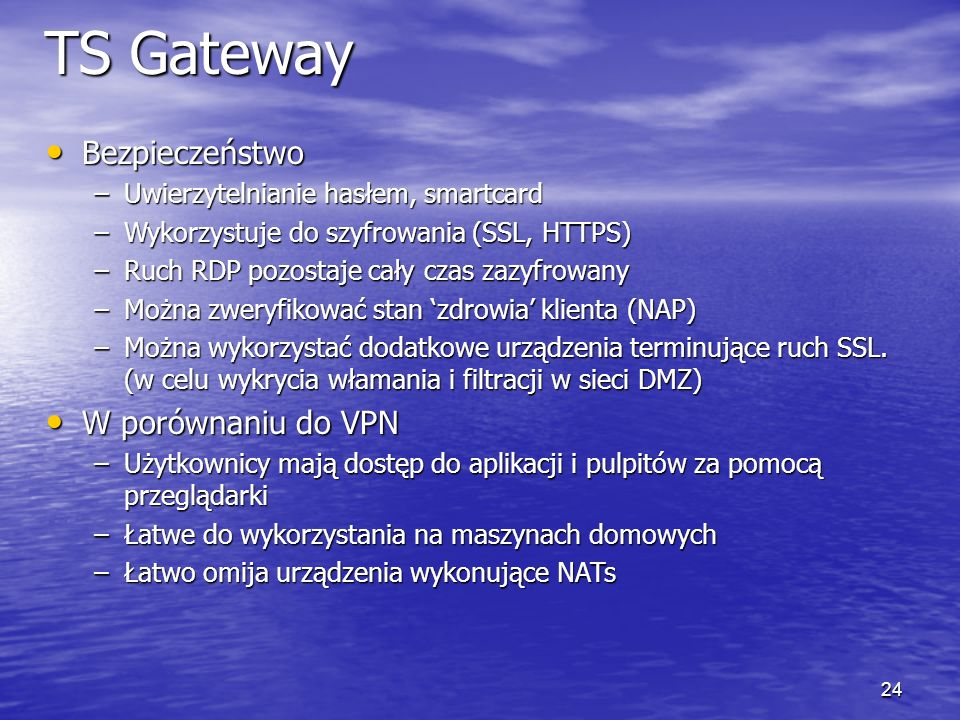 23 Terminal Services Gateway DMZ HTTPS / 443 Internet Corp LAN Terminal Server Hotel Zewnętrzna zapora Wewnętrzna zapora Home Business Partner/ Client