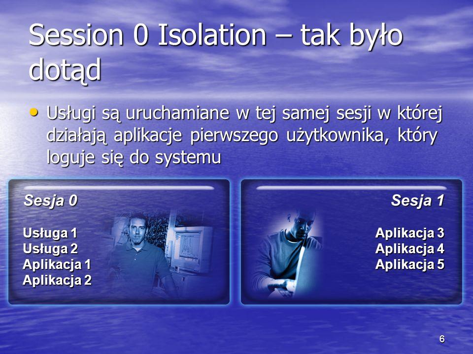 6 Session 0 Isolation – tak było dotąd Usługi są uruchamiane w tej samej sesji w której działają aplikacje pierwszego użytkownika, który loguje się do systemu Usługi są uruchamiane w tej samej sesji w której działają aplikacje pierwszego użytkownika, który loguje się do systemu Sesja 1 Aplikacja 3 Aplikacja 4 Aplikacja 5 Sesja 0 Usługa 1 Usługa 2 Aplikacja 1 Aplikacja 2
