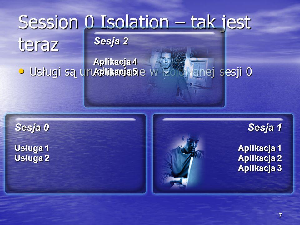 7 Session 0 Isolation – tak jest teraz Usługi są uruchamiane w izolowanej sesji 0 Usługi są uruchamiane w izolowanej sesji 0 Sesja 1 Aplikacja 1 Aplikacja 2 Aplikacja 3 Sesja 0 Usługa 1 Usługa 2 Sesja 2 Aplikacja 4 Aplikacja 5