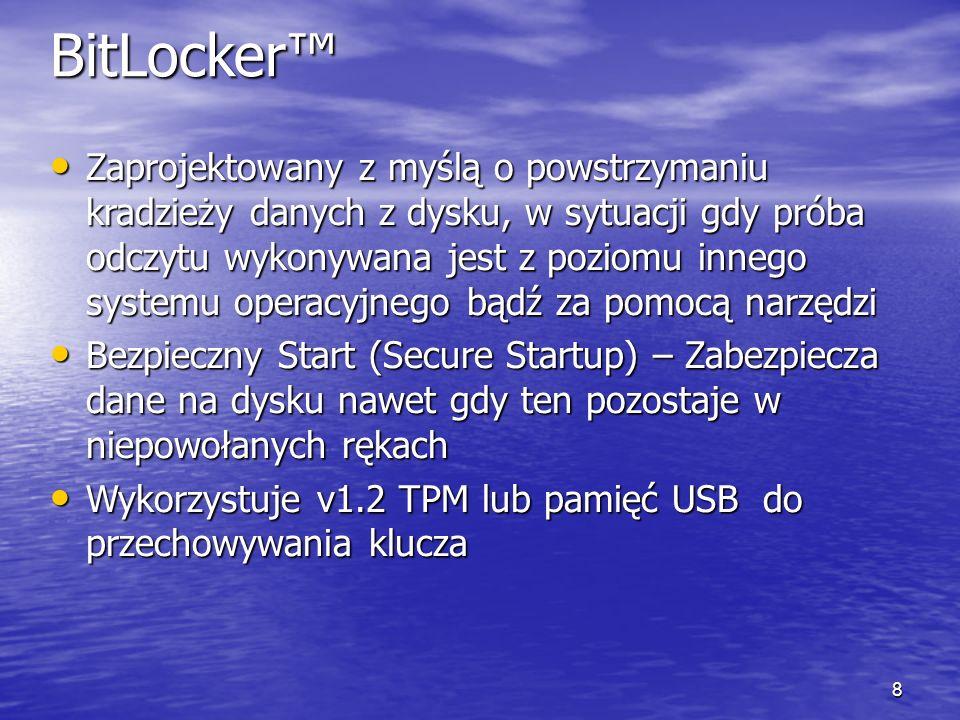 8 BitLocker Zaprojektowany z myślą o powstrzymaniu kradzieży danych z dysku, w sytuacji gdy próba odczytu wykonywana jest z poziomu innego systemu operacyjnego bądź za pomocą narzędzi Zaprojektowany z myślą o powstrzymaniu kradzieży danych z dysku, w sytuacji gdy próba odczytu wykonywana jest z poziomu innego systemu operacyjnego bądź za pomocą narzędzi Bezpieczny Start (Secure Startup) – Zabezpiecza dane na dysku nawet gdy ten pozostaje w niepowołanych rękach Bezpieczny Start (Secure Startup) – Zabezpiecza dane na dysku nawet gdy ten pozostaje w niepowołanych rękach Wykorzystuje v1.2 TPM lub pamięć USB do przechowywania klucza Wykorzystuje v1.2 TPM lub pamięć USB do przechowywania klucza