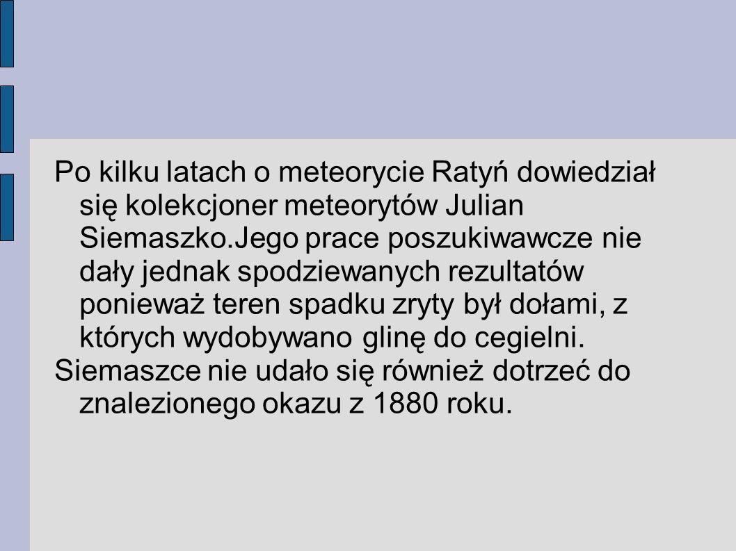 Po kilku latach o meteorycie Ratyń dowiedział się kolekcjoner meteorytów Julian Siemaszko.Jego prace poszukiwawcze nie dały jednak spodziewanych rezul