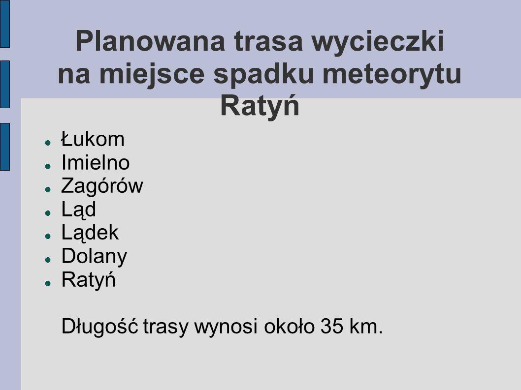 Łukom Imielno Zagórów Ląd Lądek Dolany Ratyń Długość trasy wynosi około 35 km. Planowana trasa wycieczki na miejsce spadku meteorytu Ratyń