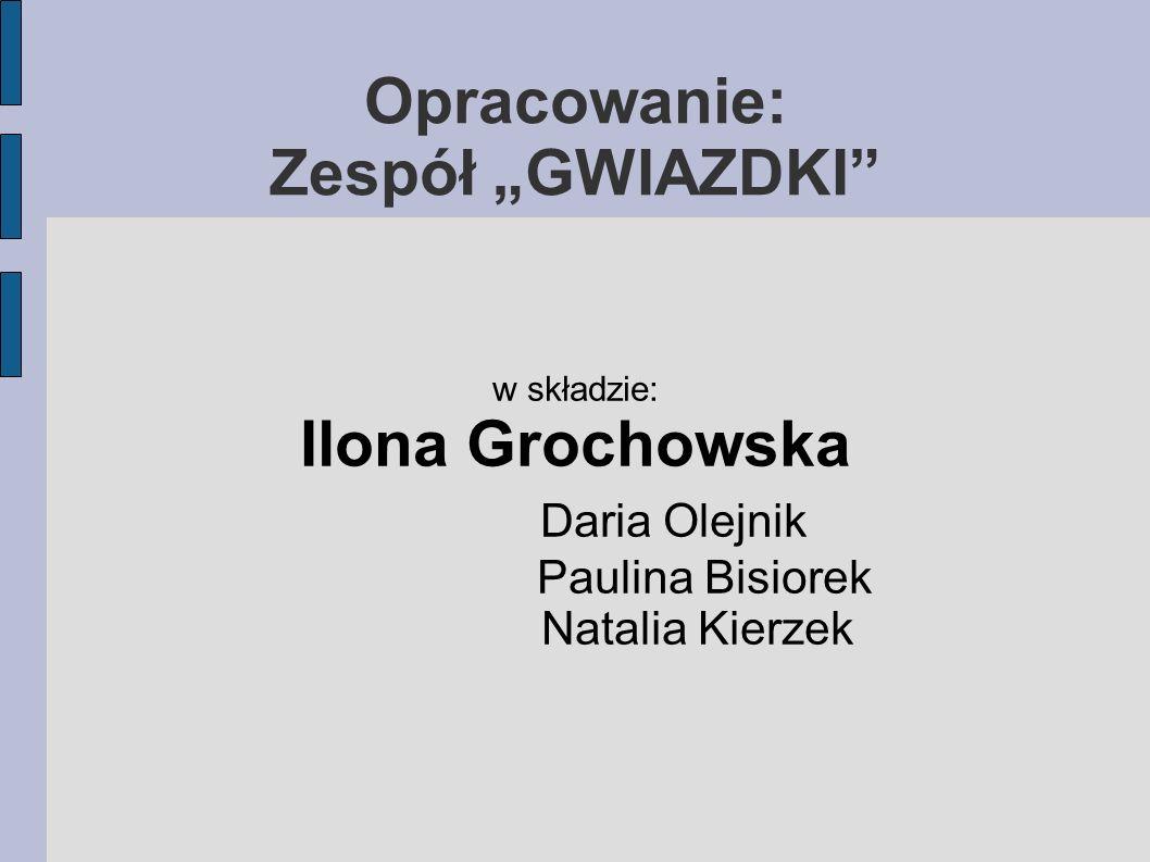 Opracowanie: Zespół GWIAZDKI w składzie: Ilona Grochowska Daria Olejnik Paulina Bisiorek Natalia Kierzek