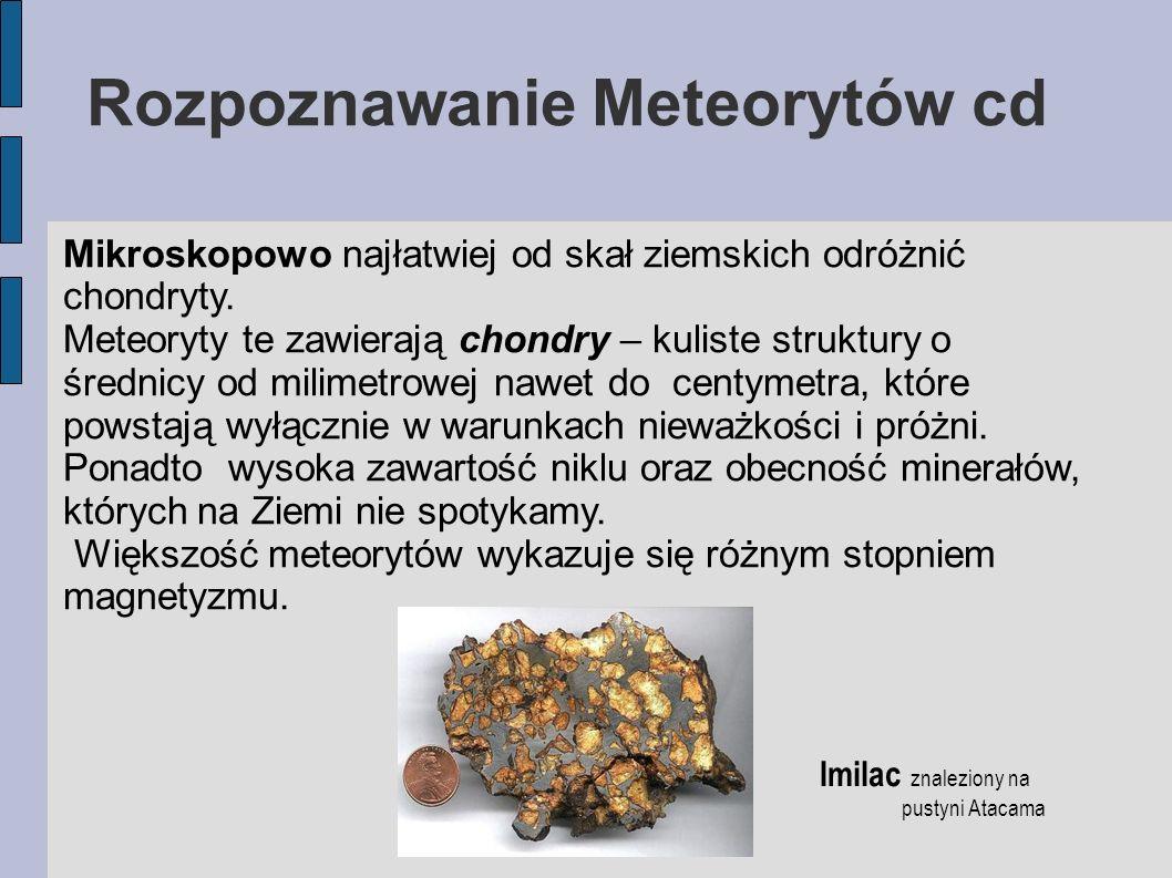 Rozpoznawanie Meteorytów cd Mikroskopowo najłatwiej od skał ziemskich odróżnić chondryty. Meteoryty te zawierają chondry – kuliste struktury o średnic