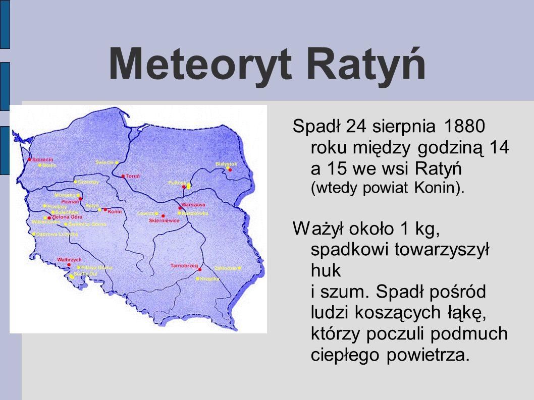 Meteoryt Ratyń Spadł 24 sierpnia 1880 roku między godziną 14 a 15 we wsi Ratyń (wtedy powiat Konin). Ważył około 1 kg, spadkowi towarzyszył huk i szum