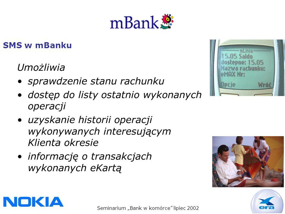 Seminarium Bank w komórce lipiec 2002 SMS w mBanku Umożliwia sprawdzenie stanu rachunku dostęp do listy ostatnio wykonanych operacji uzyskanie historii operacji wykonywanych interesującym Klienta okresie informację o transakcjach wykonanych eKartą