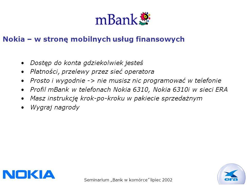 Seminarium Bank w komórce lipiec 2002 Nokia – w stronę mobilnych usług finansowych Dostęp do konta gdziekolwiek jesteś Płatności, przelewy przez sieć operatora Prosto i wygodnie -> nie musisz nic programować w telefonie Profil mBank w telefonach Nokia 6310, Nokia 6310i w sieci ERA Masz instrukcję krok-po-kroku w pakiecie sprzedażnym Wygraj nagrody