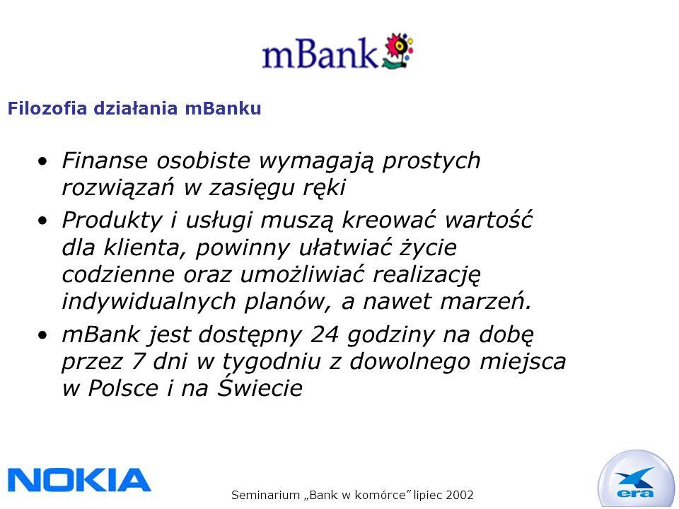 Seminarium Bank w komórce lipiec 2002 Filozofia działania mBanku Finanse osobiste wymagają prostych rozwiązań w zasięgu ręki Produkty i usługi muszą kreować wartość dla klienta, powinny ułatwiać życie codzienne oraz umożliwiać realizację indywidualnych planów, a nawet marzeń.