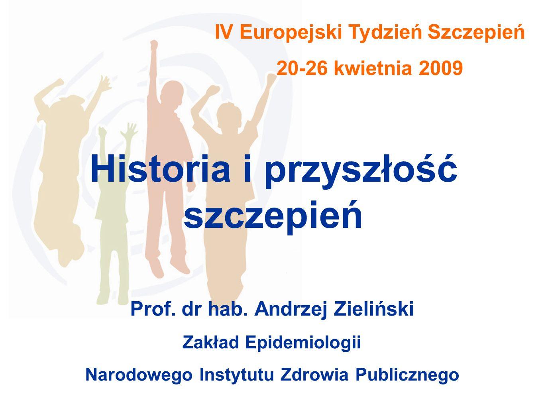 IV Europejski Tydzień Szczepień 20-26 kwietnia 2009 Historia i przyszłość szczepień Prof. dr hab. Andrzej Zieliński Zakład Epidemiologii Narodowego In