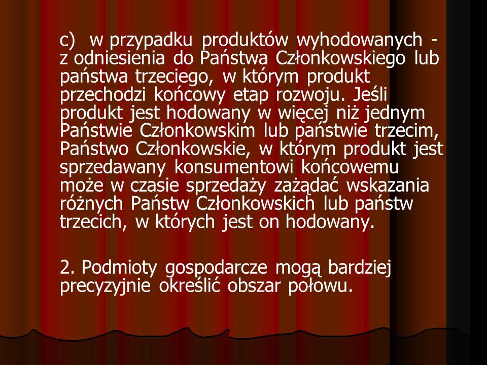 c)w przypadku produktów wyhodowanych - z odniesienia do Państwa Członkowskiego lub państwa trzeciego, w którym produkt przechodzi końcowy etap rozwoju