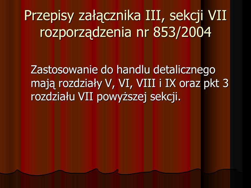 Przepisy załącznika III, sekcji VII rozporządzenia nr 853/2004 Zastosowanie do handlu detalicznego mają rozdziały V, VI, VIII i IX oraz pkt 3 rozdział