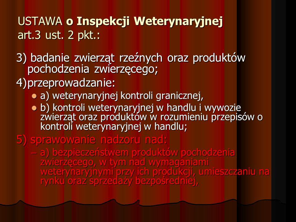 USTAWA o Inspekcji Weterynaryjnej art.3 ust. 2 pkt.: 3) badanie zwierząt rzeźnych oraz produktów pochodzenia zwierzęcego; 4)przeprowadzanie: a) wetery
