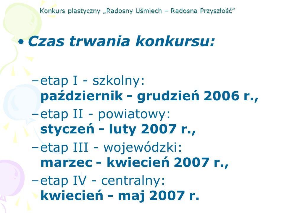 Konkurs plastyczny Radosny Uśmiech – Radosna Przyszłość Czas trwania konkursu: –etap I - szkolny: październik - grudzień 2006 r., –etap II - powiatowy