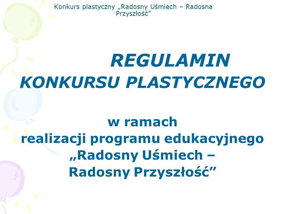 Konkurs plastyczny Radosny Uśmiech – Radosna Przyszłość REGULAMIN KONKURSU PLASTYCZNEGO w ramach realizacji programu edukacyjnego Radosny Uśmiech – Ra