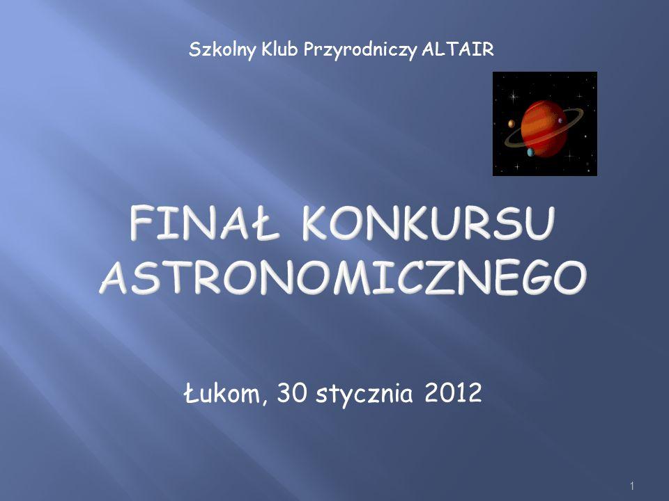 1 FINAŁ KONKURSU ASTRONOMICZNEGO Łukom, 30 stycznia 2012 Szkolny Klub Przyrodniczy ALTAIR