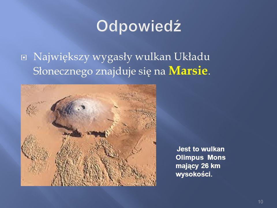 10 Odpowiedź Największy wygasły wulkan Układu Słonecznego znajduje się na Marsie. Jest to wulkan Olimpus Mons mający 26 km wysokości.